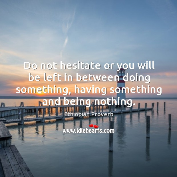 Do not hesitate or you will be left in between doing something, having something and being nothing. Ethiopian Proverbs Image