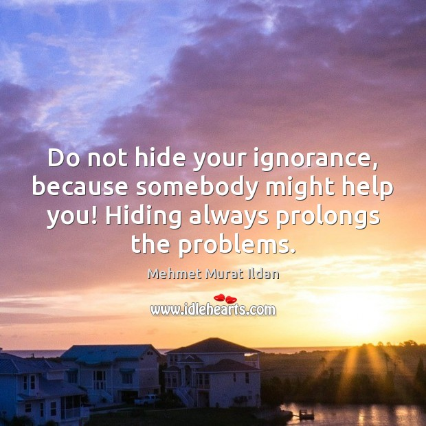 Image, Do not hide your ignorance, because somebody might help you! Hiding always