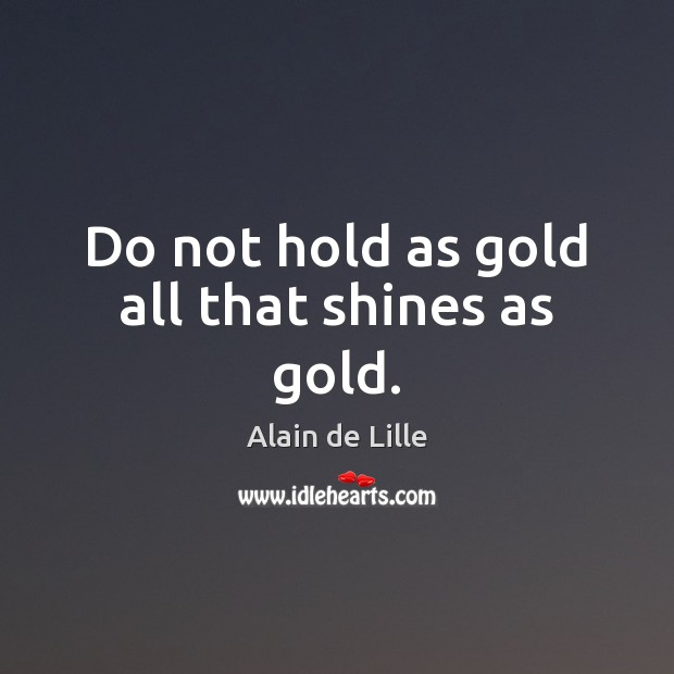 Do not hold as gold all that shines as gold. Image