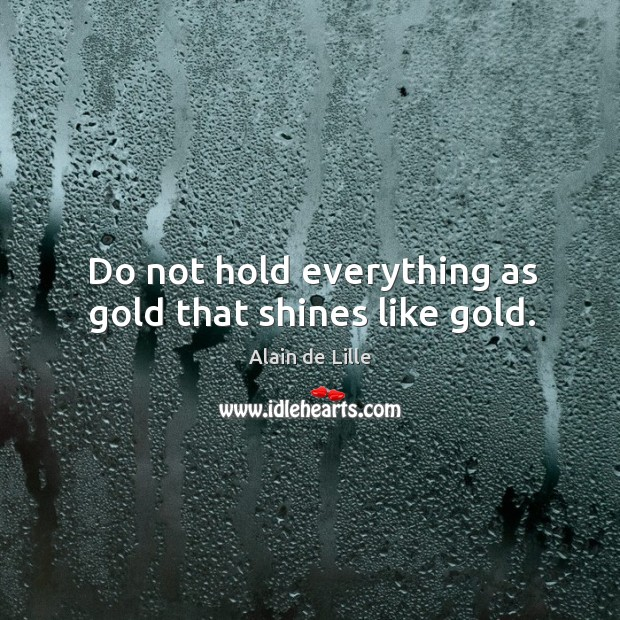 Do not hold everything as gold that shines like gold. Image