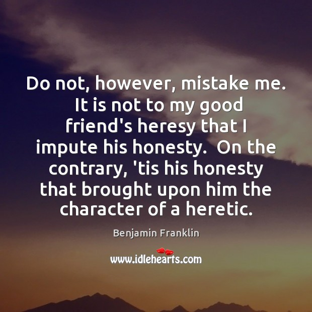 Do not, however, mistake me.  It is not to my good friend's Image