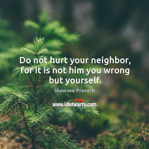 Image, Do not hurt your neighbor, for it is not him you wrong but yourself.