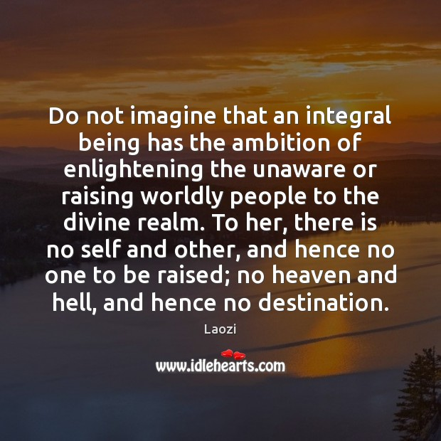 Image, Do not imagine that an integral being has the ambition of enlightening