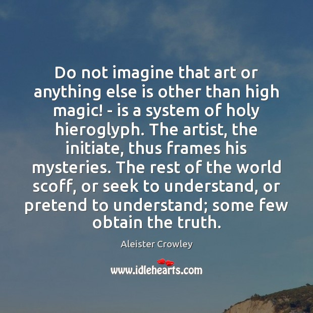 Do not imagine that art or anything else is other than high Aleister Crowley Picture Quote