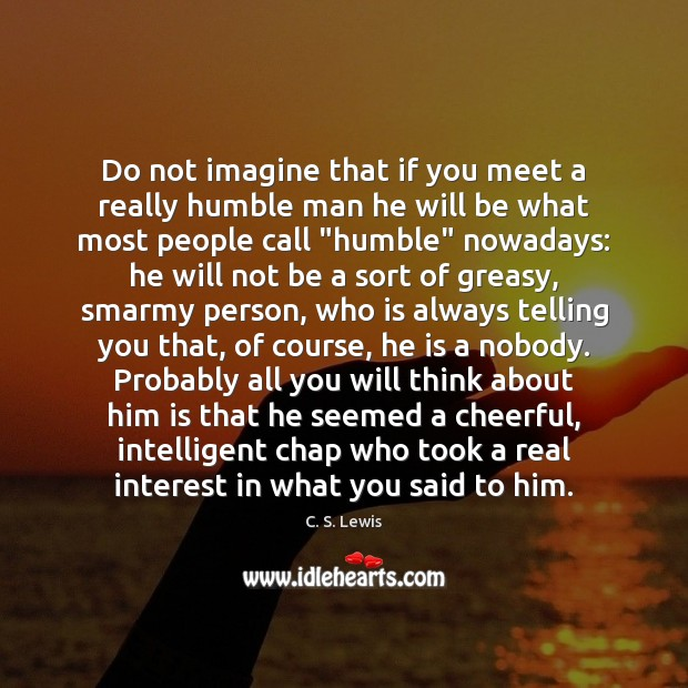 Do not imagine that if you meet a really humble man he Image