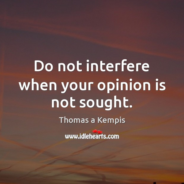Do not interfere when your opinion is not sought. Thomas a Kempis Picture Quote