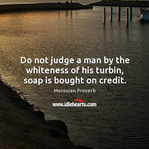 Do not judge a man by the whiteness of his turbin, soap is bought on credit. Moroccan Proverbs Image
