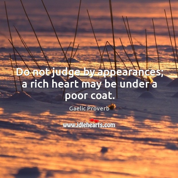 Do not judge by appearances; a rich heart may be under a poor coat. Gaelic Proverbs Image