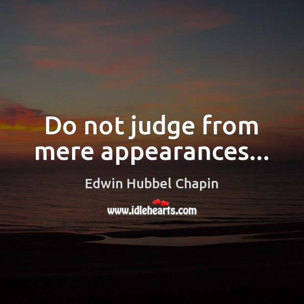 Do not judge from mere appearances… Edwin Hubbel Chapin Picture Quote