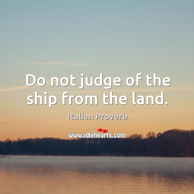 Image, Do not judge of the ship from the land.