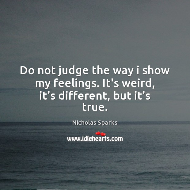 Do not judge the way i show my feelings. It's weird, it's different, but it's true. Image