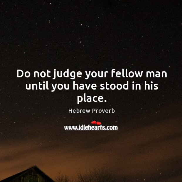 Image, Do not judge your fellow man until you have stood in his place.