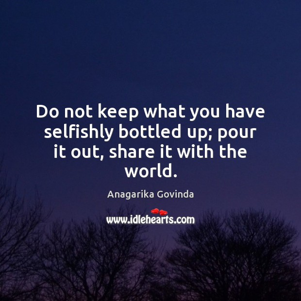Image, Do not keep what you have selfishly bottled up; pour it out, share it with the world.
