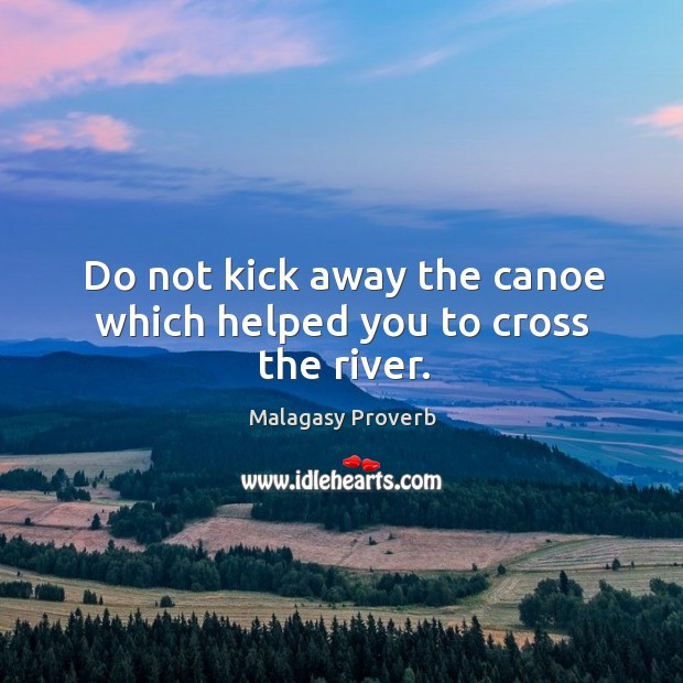 Do not kick away the canoe which helped you to cross the river. Malagasy Proverbs Image