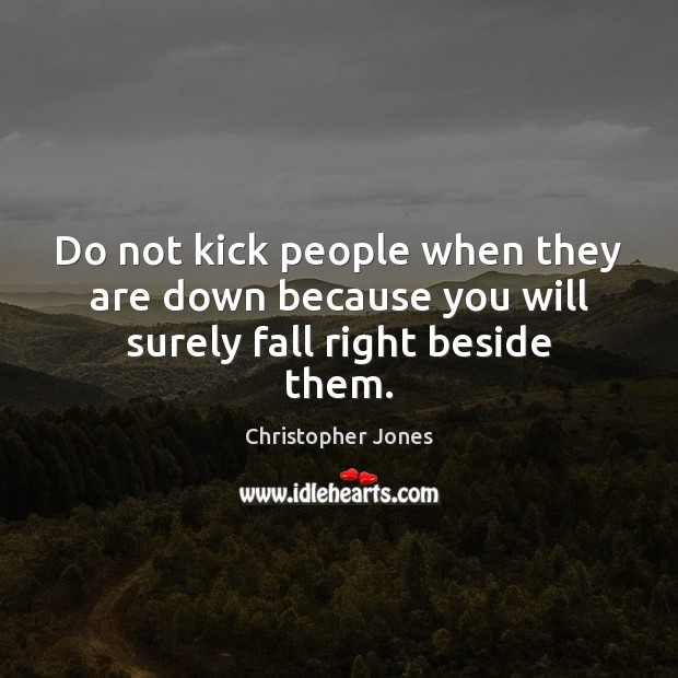 Do not kick people when they are down because you will surely fall right beside them. Image
