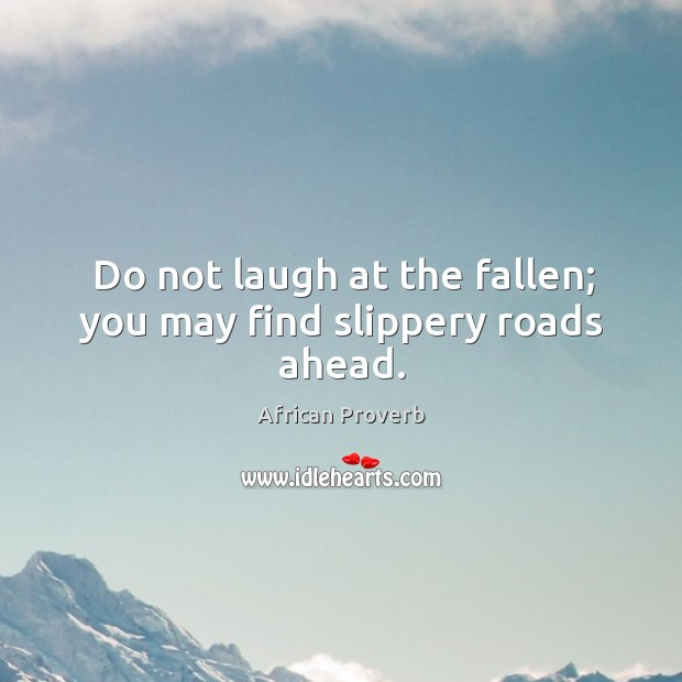 Image, Do not laugh at the fallen; you may find slippery roads ahead.