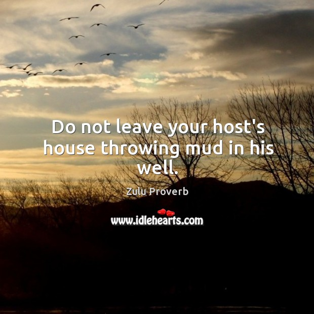 Do not leave your host's house throwing mud in his well. Zulu Proverbs Image