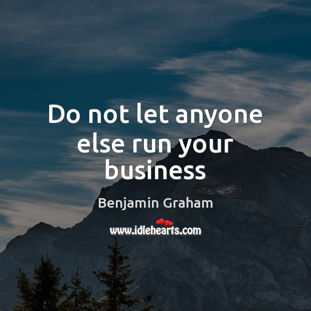 Do not let anyone else run your business Benjamin Graham Picture Quote