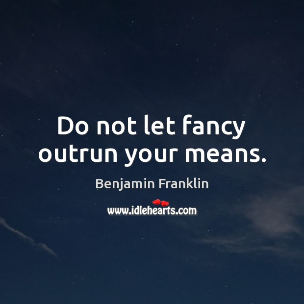 Do not let fancy outrun your means. Benjamin Franklin Picture Quote