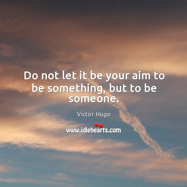 Do not let it be your aim to be something, but to be someone. Image