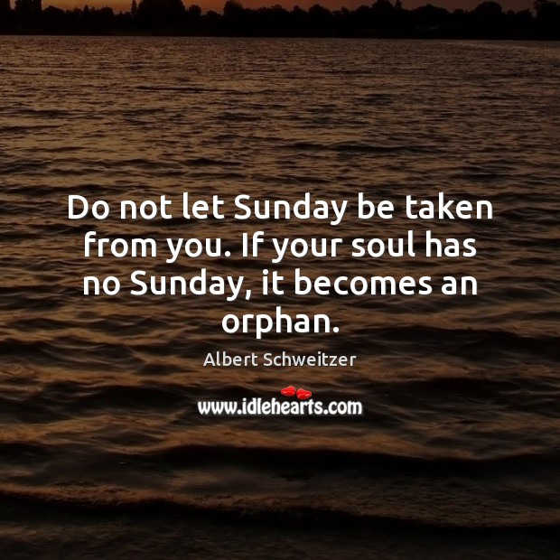 Image, Do not let Sunday be taken from you. If your soul has no Sunday, it becomes an orphan.