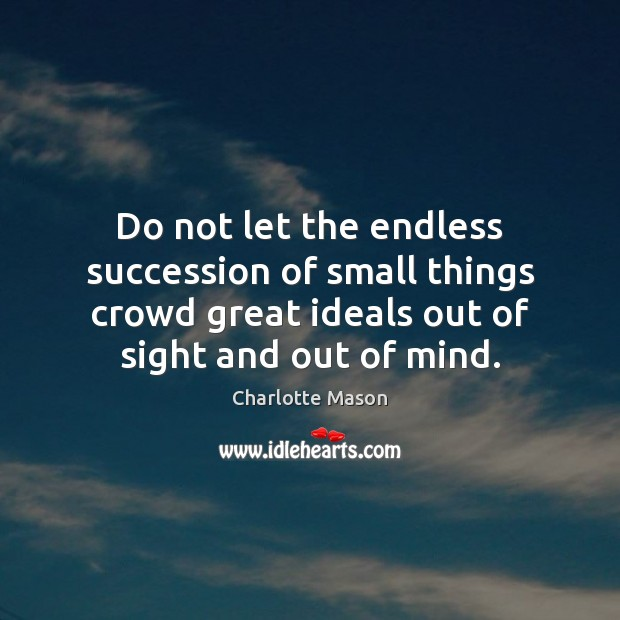 Do not let the endless succession of small things crowd great ideals Image