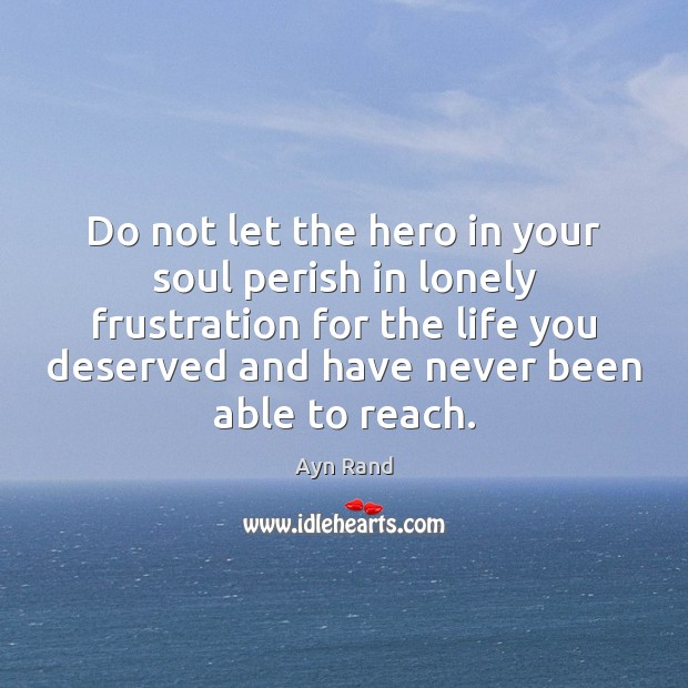 Do not let the hero in your soul perish in lonely frustration Ayn Rand Picture Quote