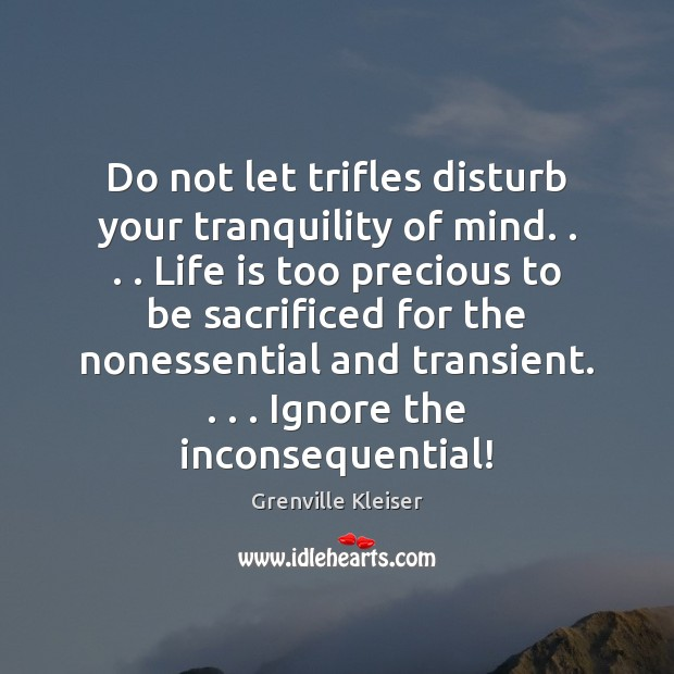 Image, Do not let trifles disturb your tranquility of mind. . . . Life is too