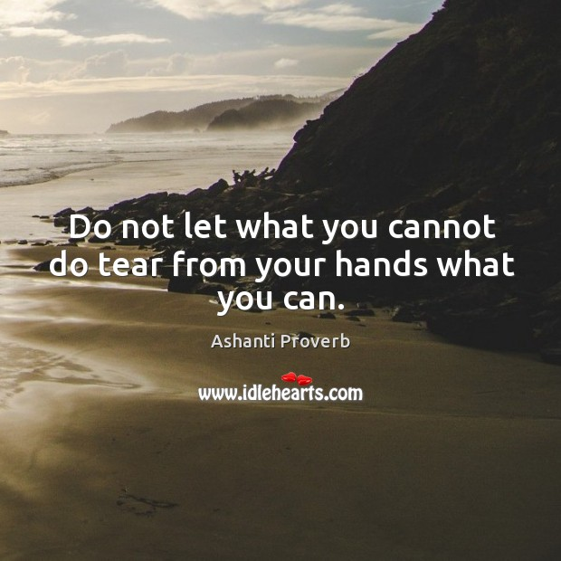 Do not let what you cannot do tear from your hands what you can. Ashanti Proverbs Image