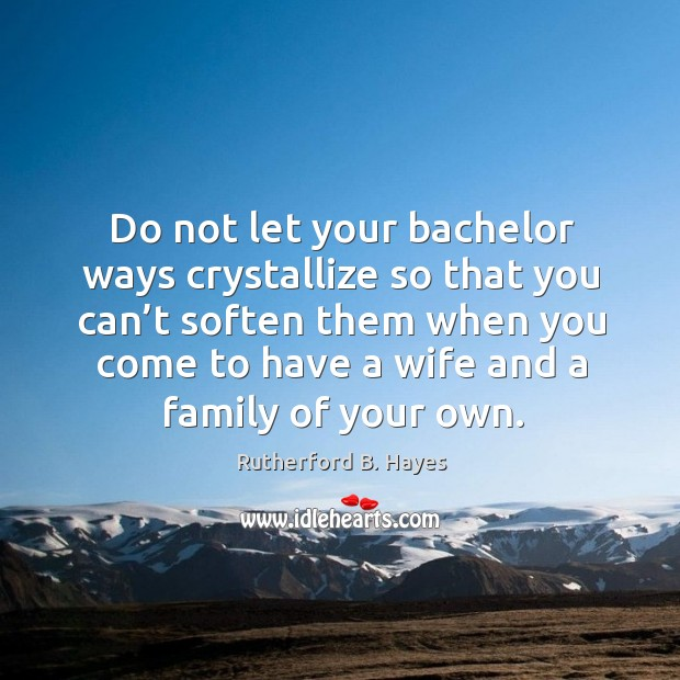 Do not let your bachelor ways crystallize so that you can't soften them when you come Rutherford B. Hayes Picture Quote