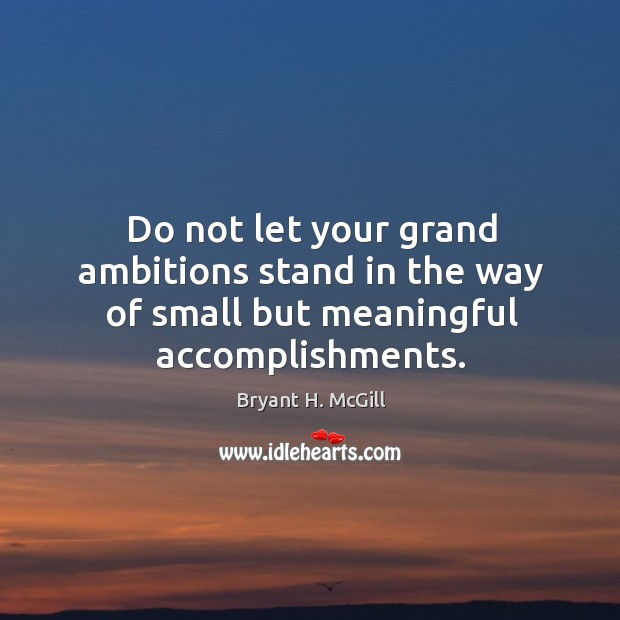 Image, Do not let your grand ambitions stand in the way of small but meaningful accomplishments.