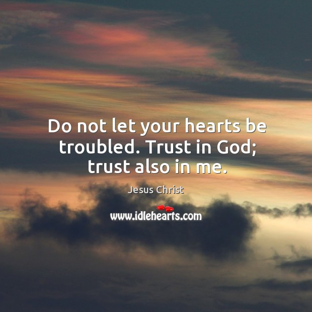 Do not let your hearts be troubled. Trust in God; trust also in me. Image