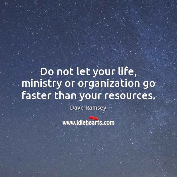 Do not let your life, ministry or organization go faster than your resources. Dave Ramsey Picture Quote