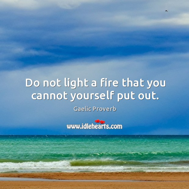 Do not light a fire that you cannot yourself put out. Gaelic Proverbs Image
