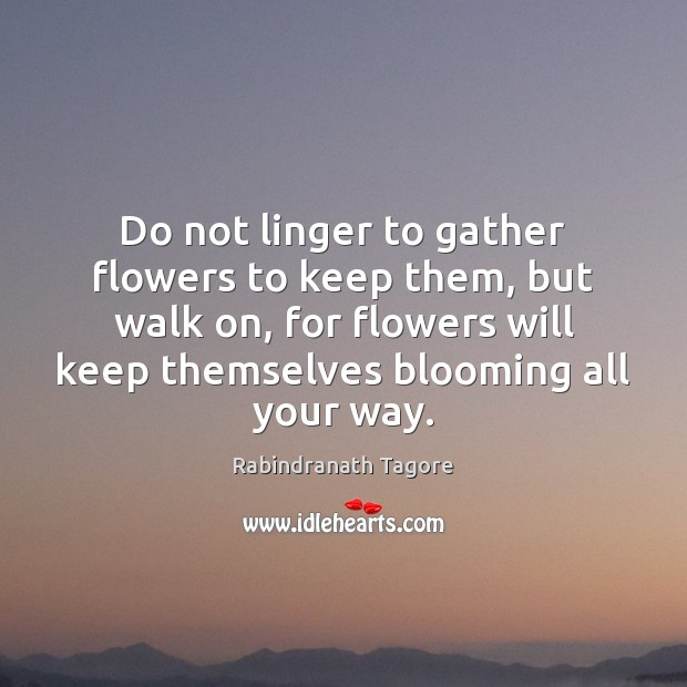Image, Do not linger to gather flowers to keep them, but walk on,