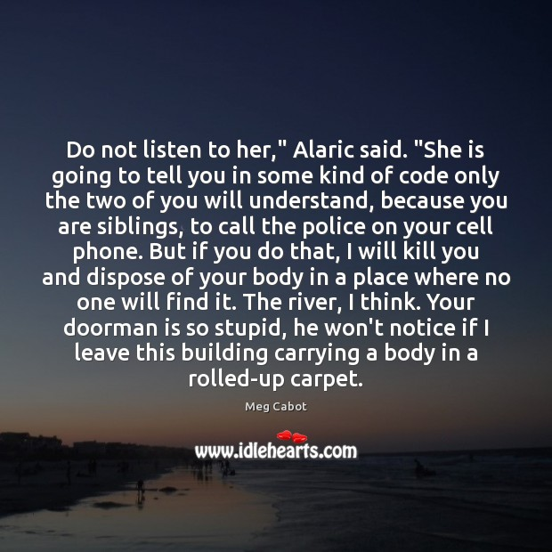 """Do not listen to her,"""" Alaric said. """"She is going to tell Meg Cabot Picture Quote"""