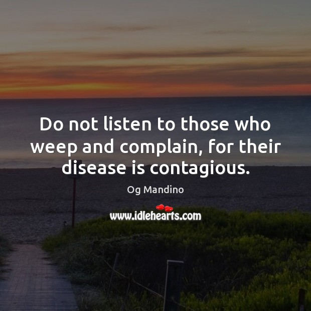 Do not listen to those who weep and complain, for their disease is contagious. Og Mandino Picture Quote