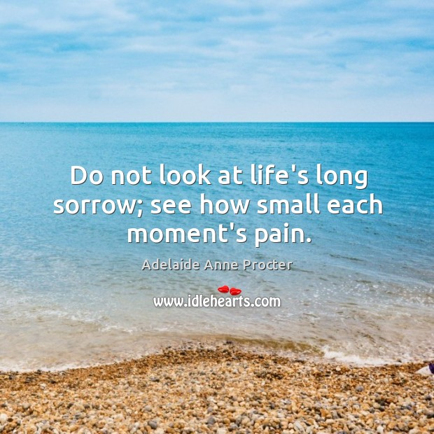 Do not look at life's long sorrow; see how small each moment's pain. Image