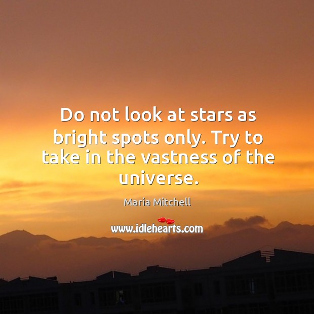Do not look at stars as bright spots only. Try to take in the vastness of the universe. Image