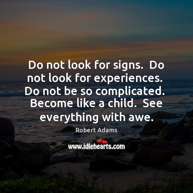 Do not look for signs.  Do not look for experiences.  Do not Robert Adams Picture Quote