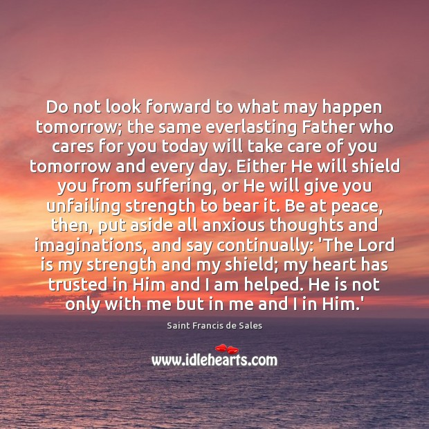 Do not look forward to what may happen tomorrow; the same everlasting Saint Francis de Sales Picture Quote