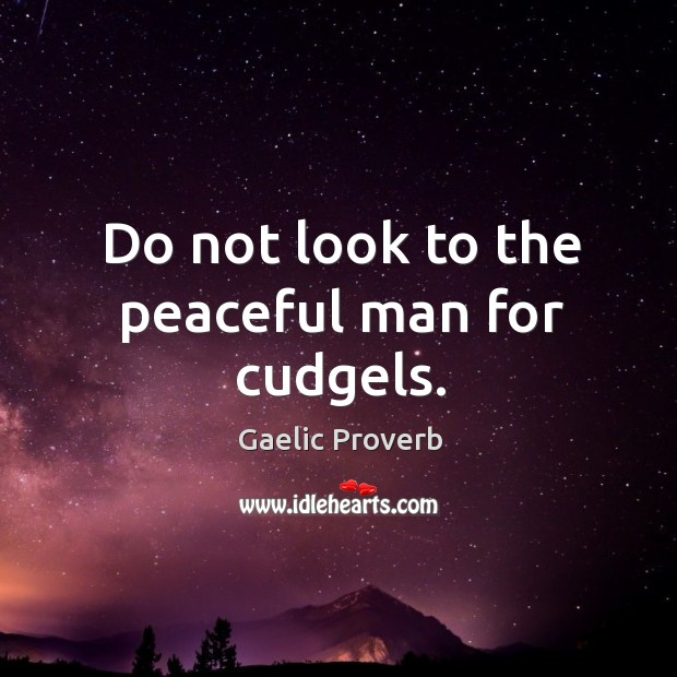 Do not look to the peaceful man for cudgels. Gaelic Proverbs Image