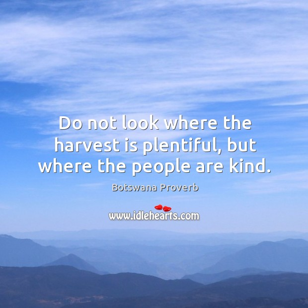 Do not look where the harvest is plentiful, but where the people are kind. Botswana Proverbs Image