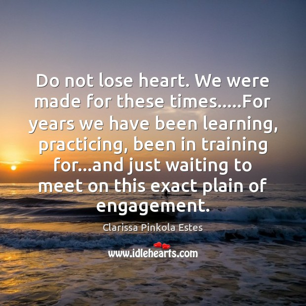 Do not lose heart. We were made for these times…..For years Image