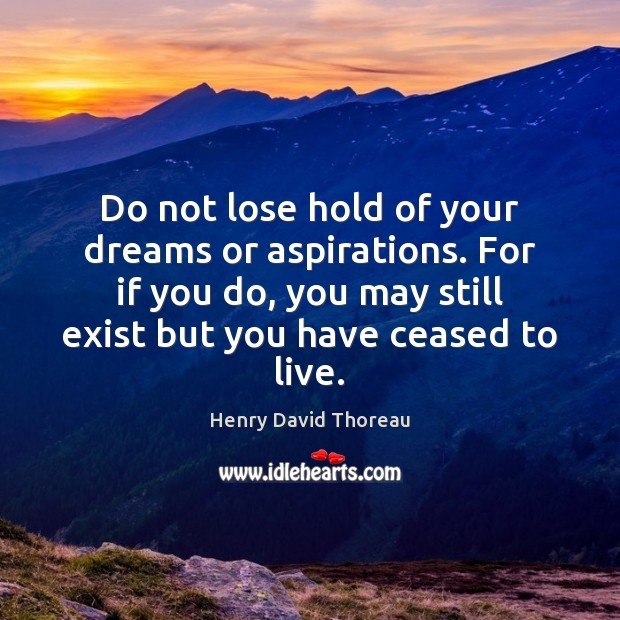Do not lose hold of your dreams or aspirations. For if you Henry David Thoreau Picture Quote