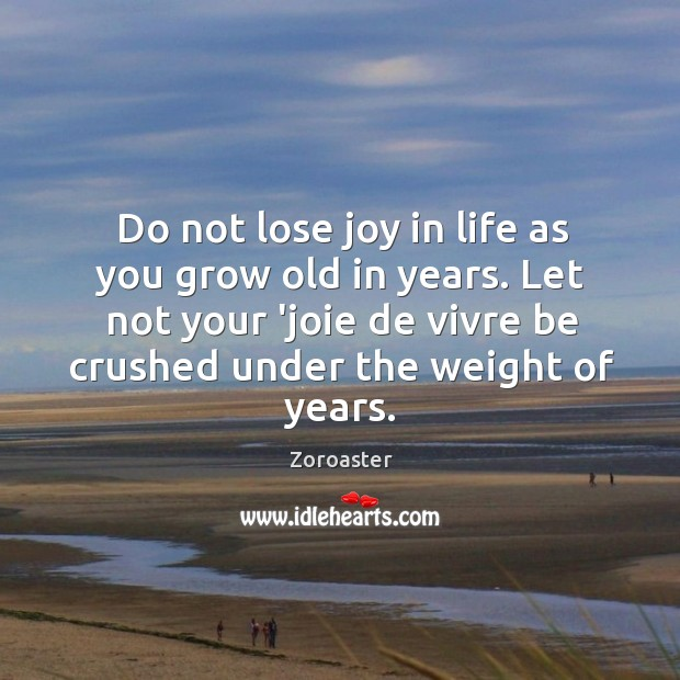 Do not lose joy in life as you grow old in years. Image