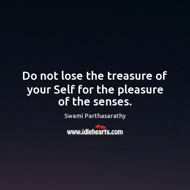 Image, Do not lose the treasure of your Self for the pleasure of the senses.