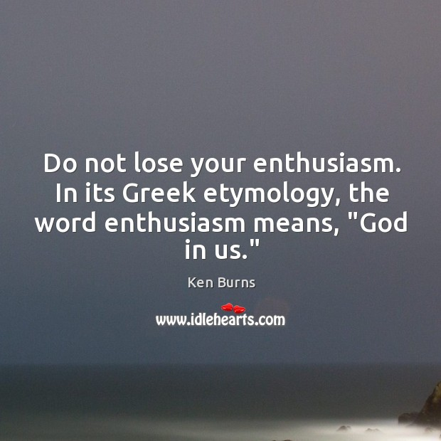 Do not lose your enthusiasm. In its Greek etymology, the word enthusiasm Image