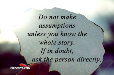 Do not make assumptions unless you know the whole story. Image