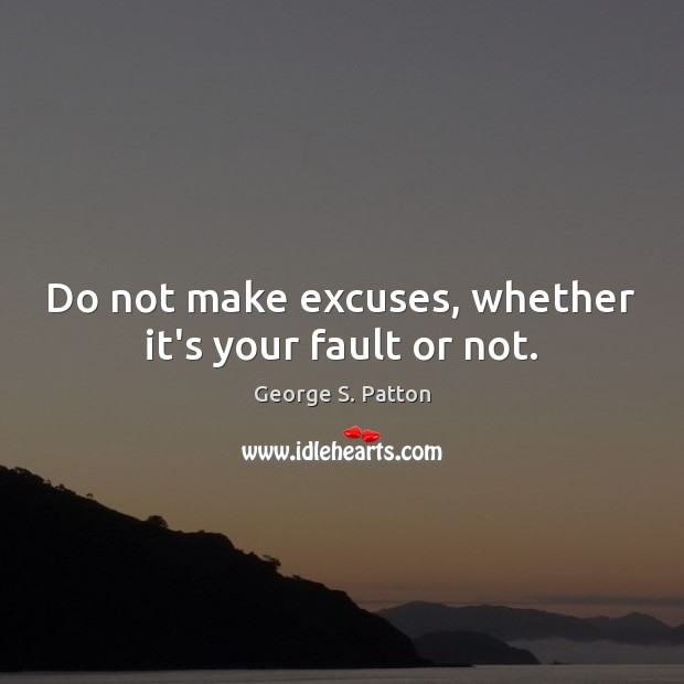 Do not make excuses, whether it's your fault or not. George S. Patton Picture Quote